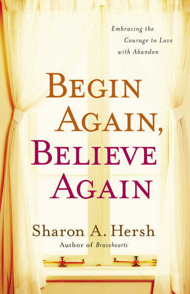 Begin Again, Believe Again: Embracing the Courage to Love with Abandon by Sharon A. Hersh