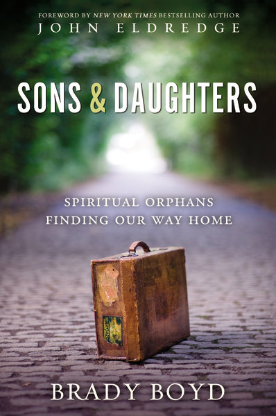 Sons and Daughters: Spiritual orphans finding our way home by Brady Boyd