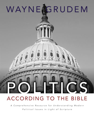 Politics - According to the Bible: A Comprehensive Resource for Understanding Modern Political Issues in Light of Scripture by Wayne A. Grudem