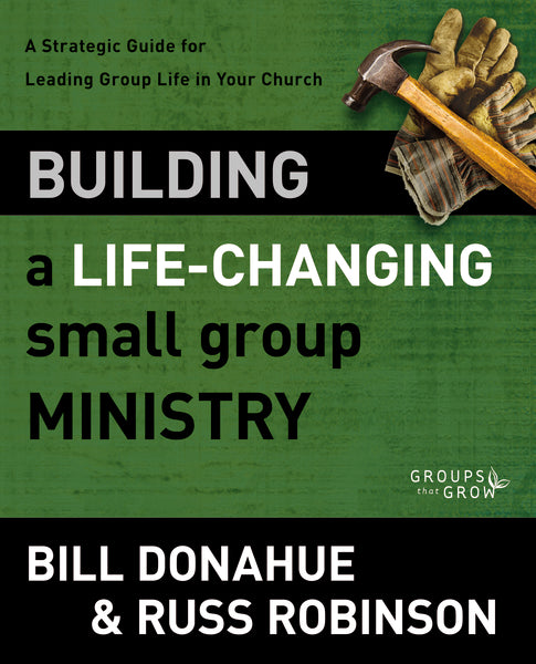 Building a Life-Changing Small Group Ministry: A Strategic Guide for Leading Group Life in Your Church by Bill Donahue and Russ G. Robinson