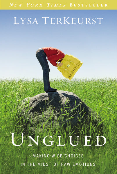Unglued: Making Wise Choices in the Midst of Raw Emotions by Lysa TerKeurst