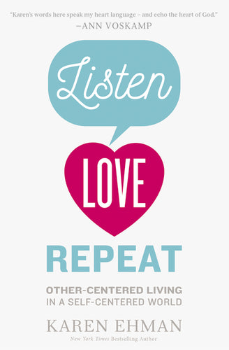 Listen, Love, Repeat: Other-Centered Living in a Self-Centered World by Karen Ehman