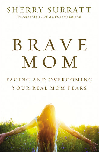 Brave Mom: Facing and Overcoming Your Real Mom Fears by Sherry Surratt