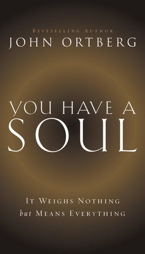 You Have a Soul: It Weighs Nothing but Means Everything by John Ortberg