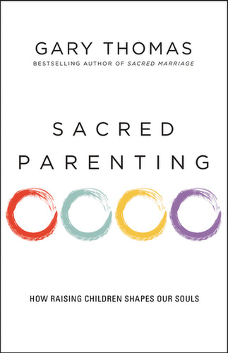 Sacred Parenting: How Raising Children Shapes Our Souls by Gary L. Thomas