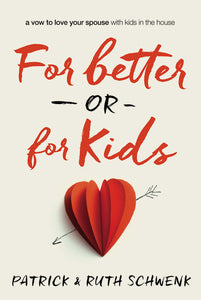 For Better or for Kids: A Vow to Love Your Spouse with Kids in the House by Patrick and Ruth Schwenk