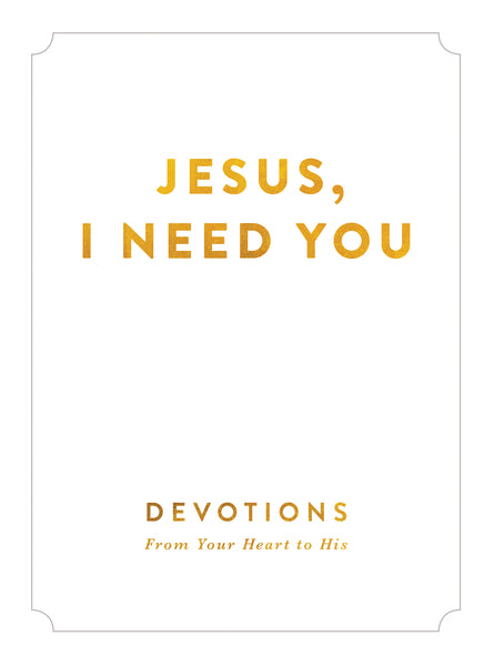 Jesus, I Need You: Devotions From My Heart to His
