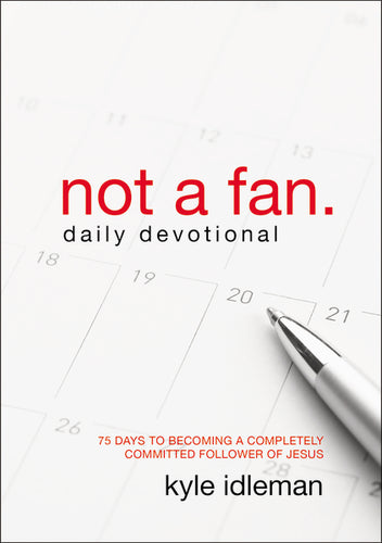 Not a Fan Daily Devotional: 75 Days to Becoming a Completely Committed Follower of Jesus by Kyle Idleman
