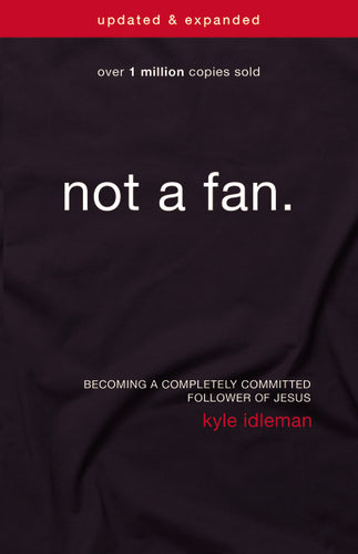 Not a Fan Updated & Expanded: Becoming a Completely Committed Follower of Jesus by Kyle Idleman