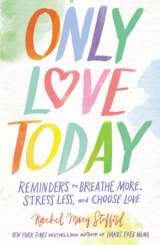 Only Love Today: Reminders to Breathe More, Stress Less, and Choose Love by Rachel Macy Stafford