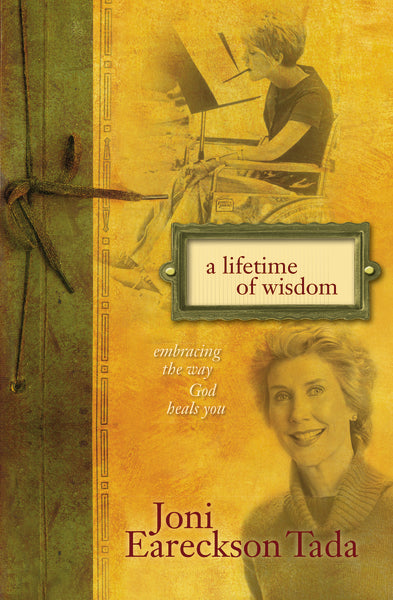 A Lifetime of Wisdom: Embracing the Way God Heals You by Joni Eareckson Tada