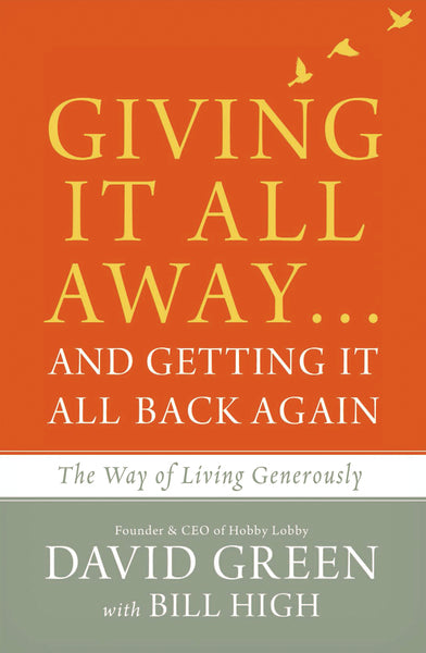 Giving It All Away…and Getting It All Back Again: The Way of Living Generously by David Green and Bill High