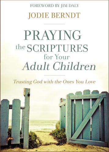 Praying the Scriptures for Your Adult Children: Trusting God with the Ones You Love by Jodie Berndt