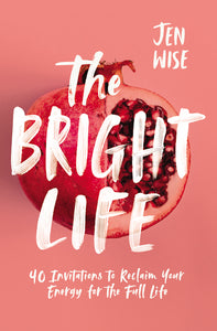 The Bright Life: 40 Invitations to Reclaim Your Energy for the Full Life by Jen Wise