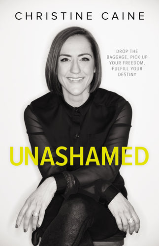 Unashamed: Drop the Baggage, Pick up Your Freedom, Fulfill Your Destiny by Christine Caine