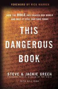 This Dangerous Book: How the Bible Has Shaped Our World and Why It Still Matters Today by Steve Green, Jackie Green, and Bill High