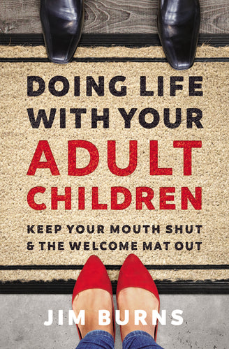 Doing Life with Your Adult Children: Keep Your Mouth Shut and the Welcome Mat Out by Jim Burns, Ph.D