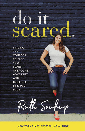 Do It Scared: Finding the Courage to Face Your Fears, Overcome Adversity, and Create a Life You Love by Ruth Soukup