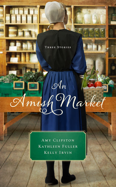 An Amish Market: Three Stories by Amy Clipston, Kathleen Fuller, and Kelly Irvin