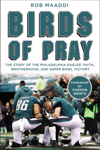 Birds of Pray: The Story of the Philadelphia Eagles' Faith, Brotherhood, and Super Bowl Victory by Rob Maaddi