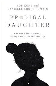 Prodigal Daughter: A Family's Brave Journey through Addiction and Recovery by Rob Koke and Danielle Koke Germain