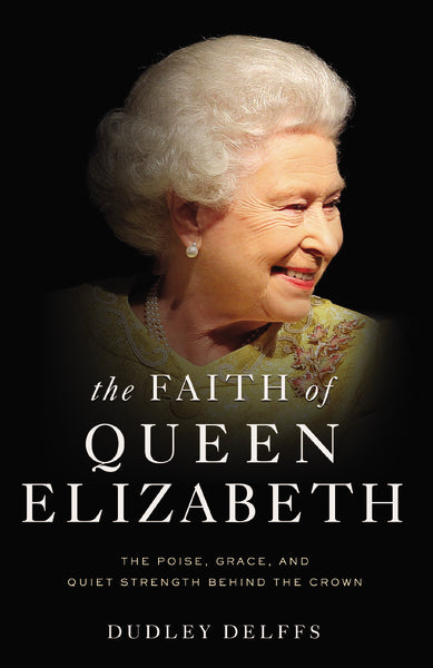 The Faith of Queen Elizabeth: The Poise, Grace, and Quiet Strength Behind the Crown by Dudley Delffs