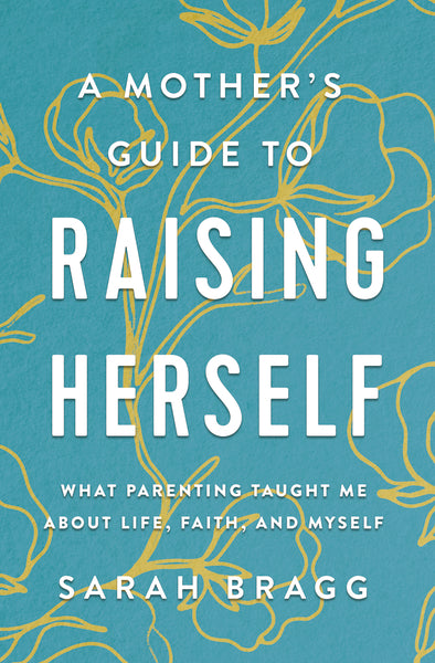 A Mother's Guide to Raising Herself: What Parenting Taught Me About Life, Faith, and Myself