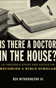Is there a Doctor in the House?: An Insider's Story and Advice on becoming a Bible Scholar by Ben Witherington III