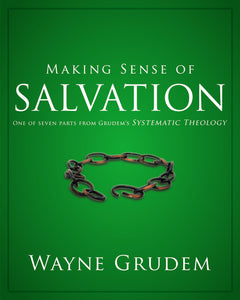 Making Sense of Salvation: One of Seven Parts from Grudem's Systematic Theology by Wayne A. Grudem