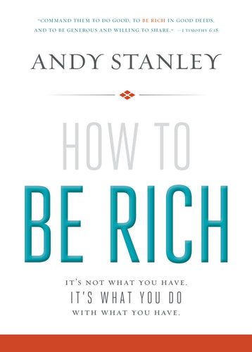 How to Be Rich: It's Not What You Have. It's What You Do With What You Have. by Andy Stanley