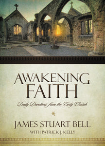 Awakening Faith: Daily Devotions from the Early Church by James Stuart Bell and Patrick J. Kelly