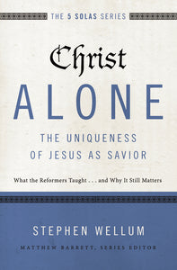 Christ Alone—The Uniqueness of Jesus as Savior: What the Reformers Taught...and Why It Still Matters by Stephen Wellum and Matthew Barrett