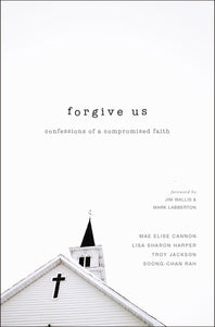 Forgive Us: Confessions of a Compromised Faith by Mae Elise Cannon, Lisa Sharon Harper, Troy Jackson, and Soong-Chan Rah
