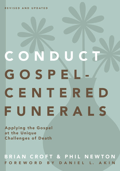 Conduct Gospel-Centered Funerals: Applying the Gospel at the Unique Challenges of Death