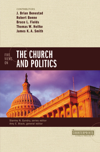 Five Views on the Church and Politics by J. Brian Benestad, Robert Benne, Bruce Fields, Thomas W. Heilke, James K.A. Smith, Amy E. Black, and Stanley N. Gundry