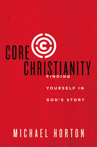 Core Christianity: Finding Yourself in God's Story by Michael Horton