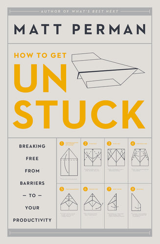 How to Get Unstuck: Breaking Free from Barriers to Your Productivity by Matthew Aaron Perman