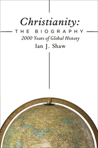 Christianity: The Biography: 2000 Years of Global History by Ian J. Shaw