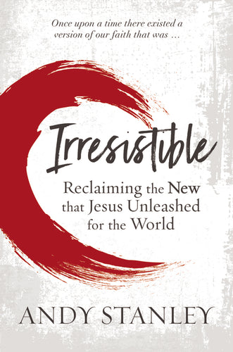 Irresistible: Reclaiming the New that Jesus Unleashed for the World by Andy Stanley