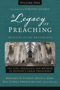 A Legacy of Preaching, Volume One—Apostles to the Revivalists: The Life, Theology, and Method of History's Great Preachers by Benjamin K. Forrest, Kevin King Sr., William J. Curtis, and Dwayne Milioni