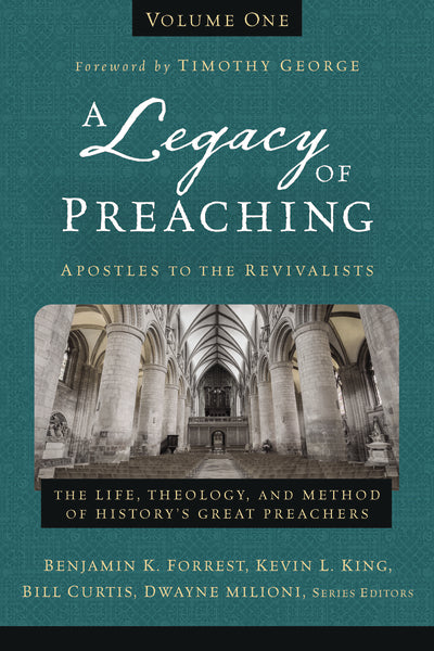 A Legacy of Preaching, Volume One—Apostles to the Revivalists: The Life, Theology, and Method of History's Great Preachers