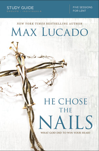 He Chose the Nails Study Guide: What God Did to Win Your Heart by Max Lucado