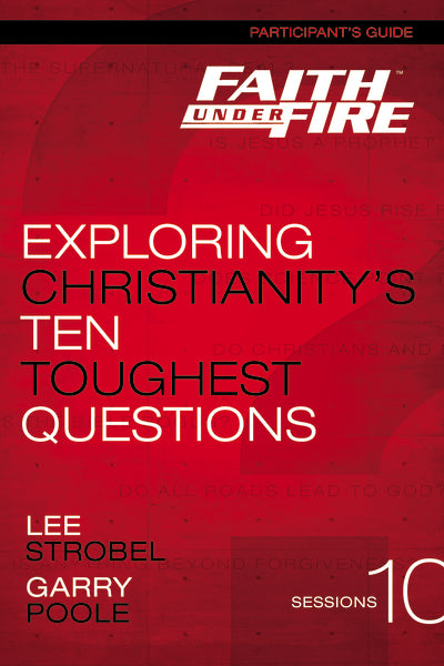 Faith Under Fire Participant's Guide: Exploring Christianity's Ten Toughest Questions by Lee Strobel and Garry D. Poole