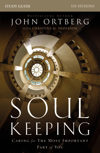 Soul Keeping Study Guide: Caring for the Most Important Part of You by John Ortberg and Christine Anderson