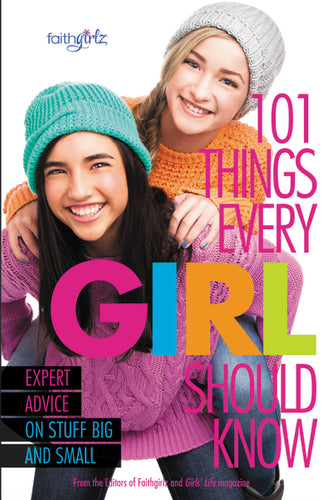 101 Things Every Girl Should Know: Expert Advice on Stuff Big and Small by From the Editors of Faithgirlz!