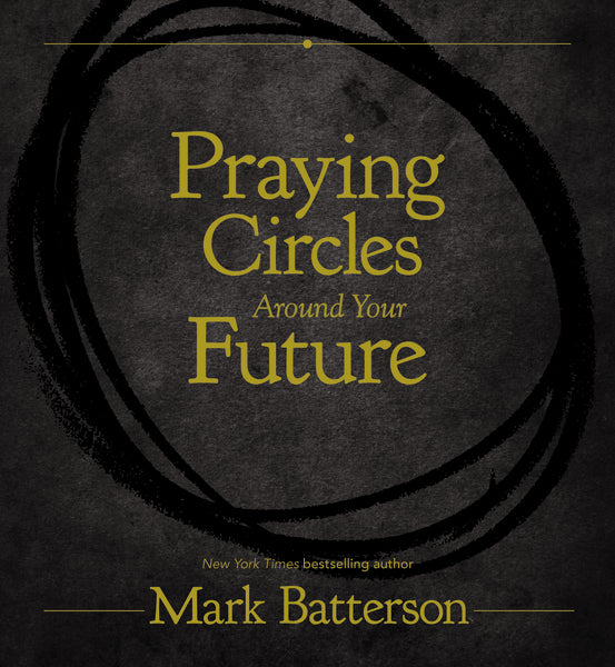Praying Circles Around Your Future by Mark Batterson