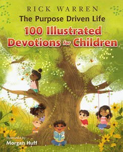 The Purpose Driven Life 100 Illustrated Devotions for Children by Rick Warren and Morgan Huff