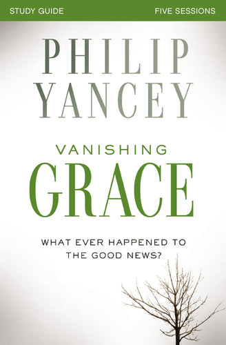 Vanishing Grace Study Guide: Whatever Happened to the Good News? by Philip Yancey
