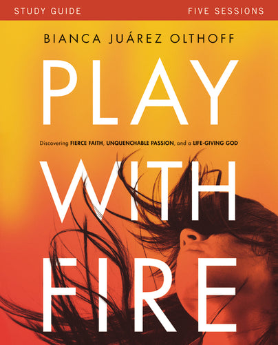 Play with Fire Study Guide: Discovering Fierce Faith, Unquenchable Passion and a Life-Giving God by Bianca Juarez Olthoff