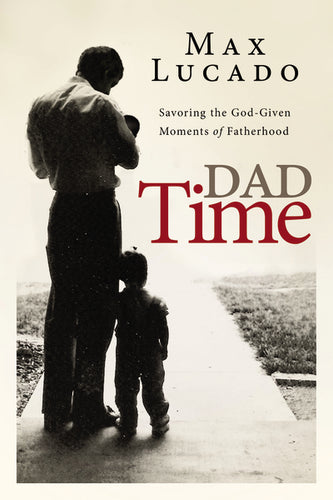Dad Time: Savoring the God-Given Moments of Fatherhood by Max Lucado